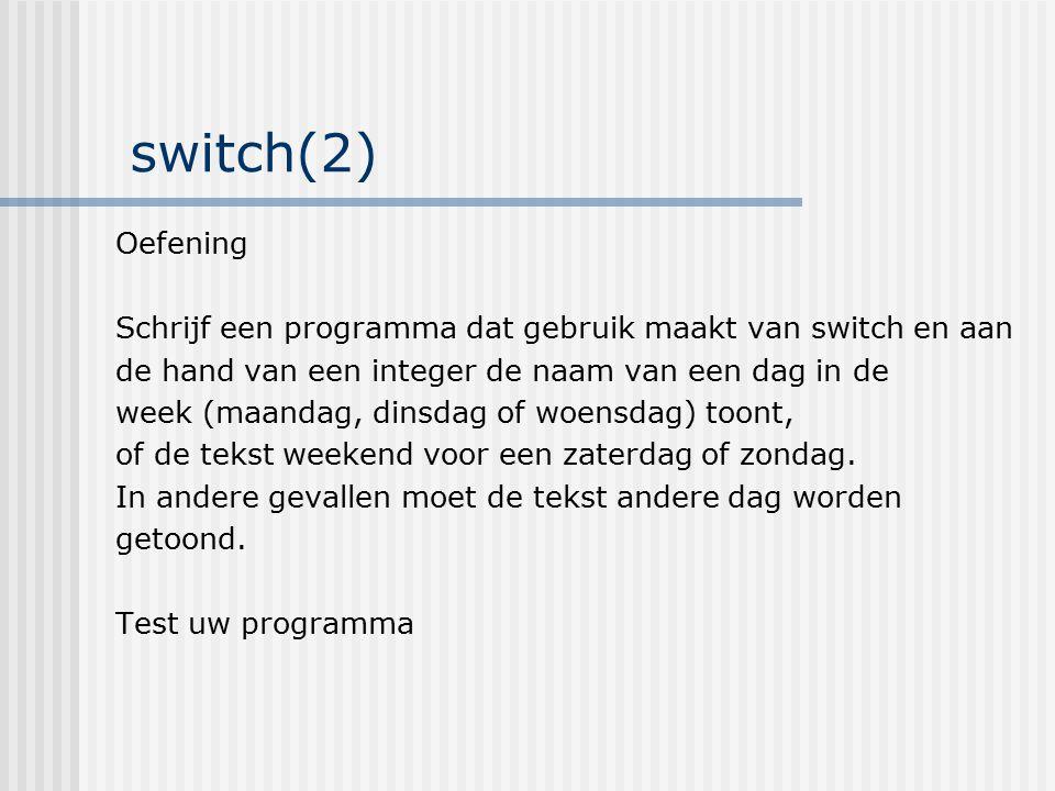 switch(2) Oefening. Schrijf een programma dat gebruik maakt van switch en aan. de hand van een integer de naam van een dag in de.