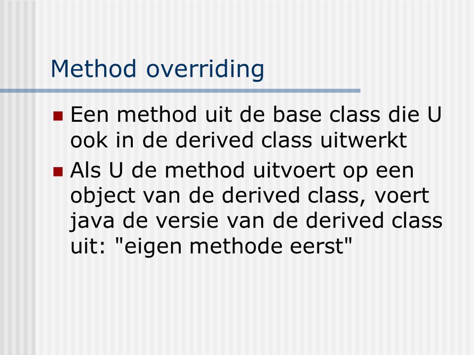 Method overriding Een method uit de base class die U ook in de derived class uitwerkt.