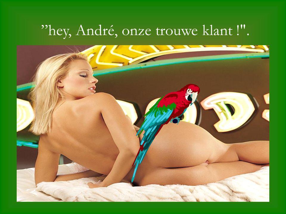 hey, André, onze trouwe klant ! .