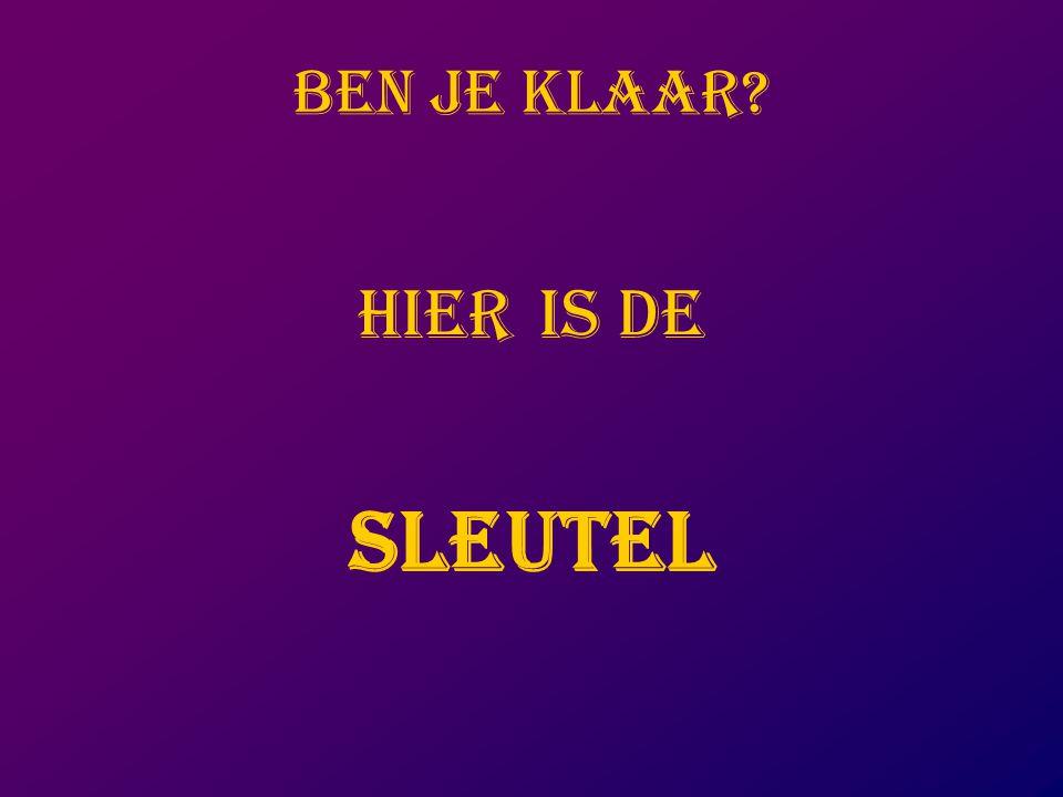 BEN JE KLAAR HIER IS DE SLEUTEL