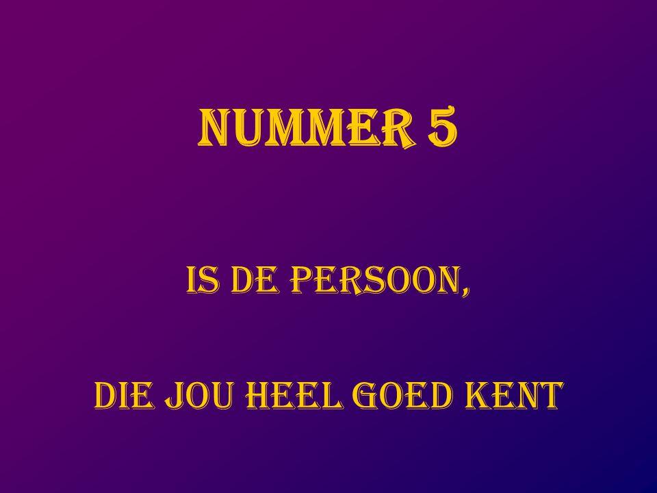 NUMMER 5 IS DE PERSOON, DIE JOU HEEL GOED KENT