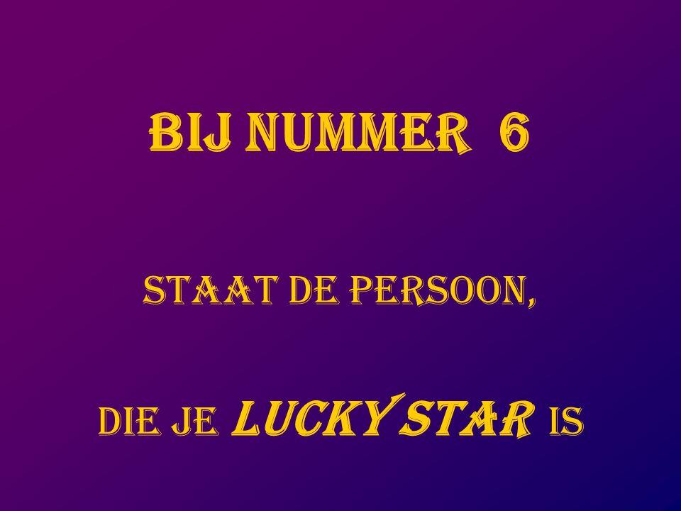 BIJ NUMMER 6 staat DE PERSOON, DIE JE LUCKY STAR IS
