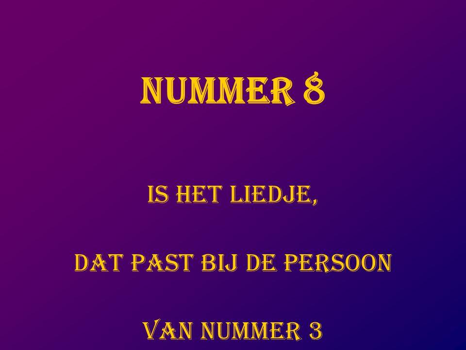NUMMER 8 IS HET LIEDJE, DAT PAST BIJ DE PERSOON VAN NUMMER 3
