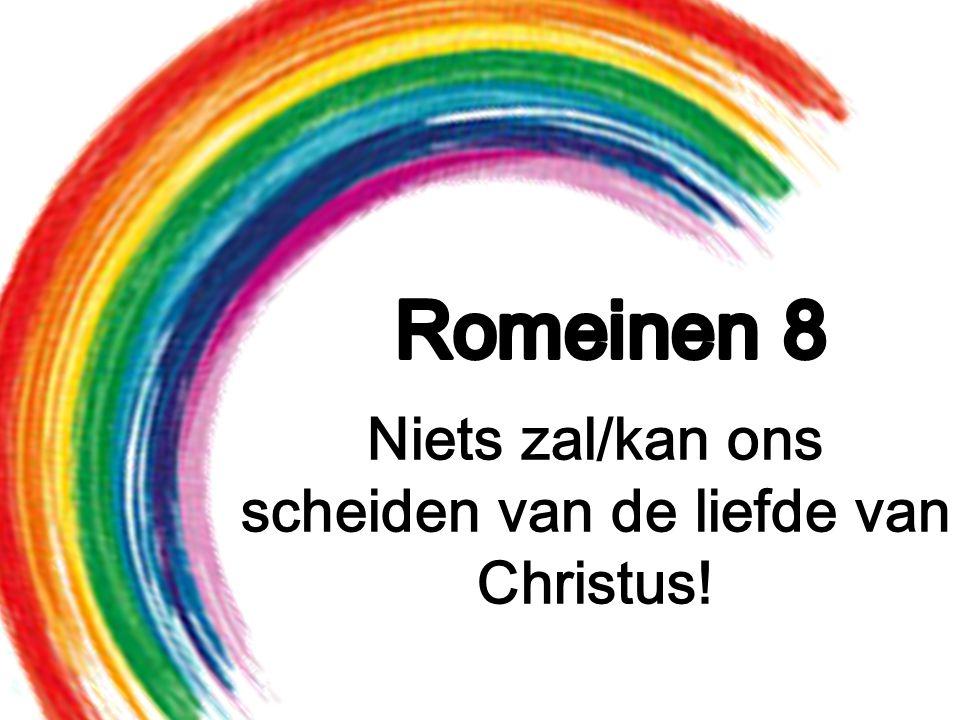 Niets zal/kan ons scheiden van de liefde van Christus!