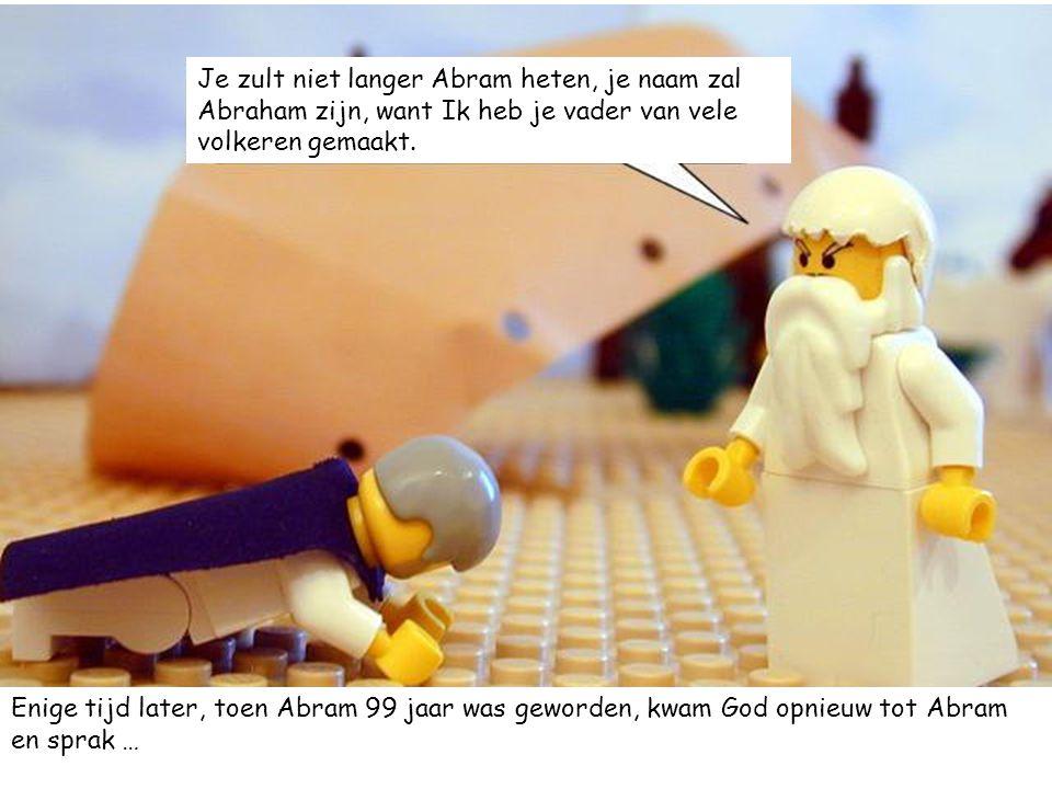 Je zult niet langer Abram heten, je naam zal Abraham zijn, want Ik heb je vader van vele volkeren gemaakt.