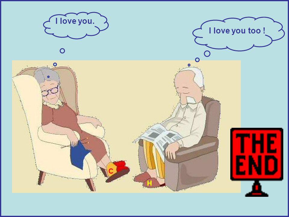 I love you. I love you too ! C H