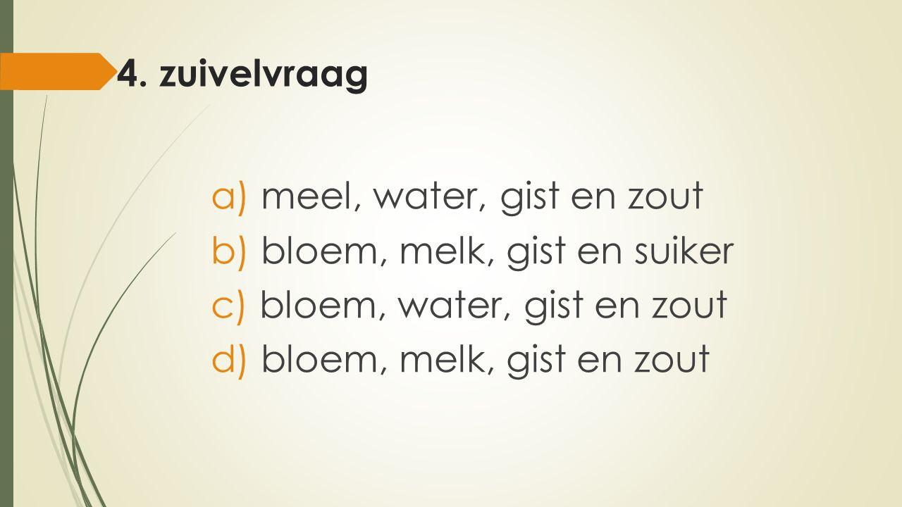 4. zuivelvraag meel, water, gist en zout. bloem, melk, gist en suiker. bloem, water, gist en zout.