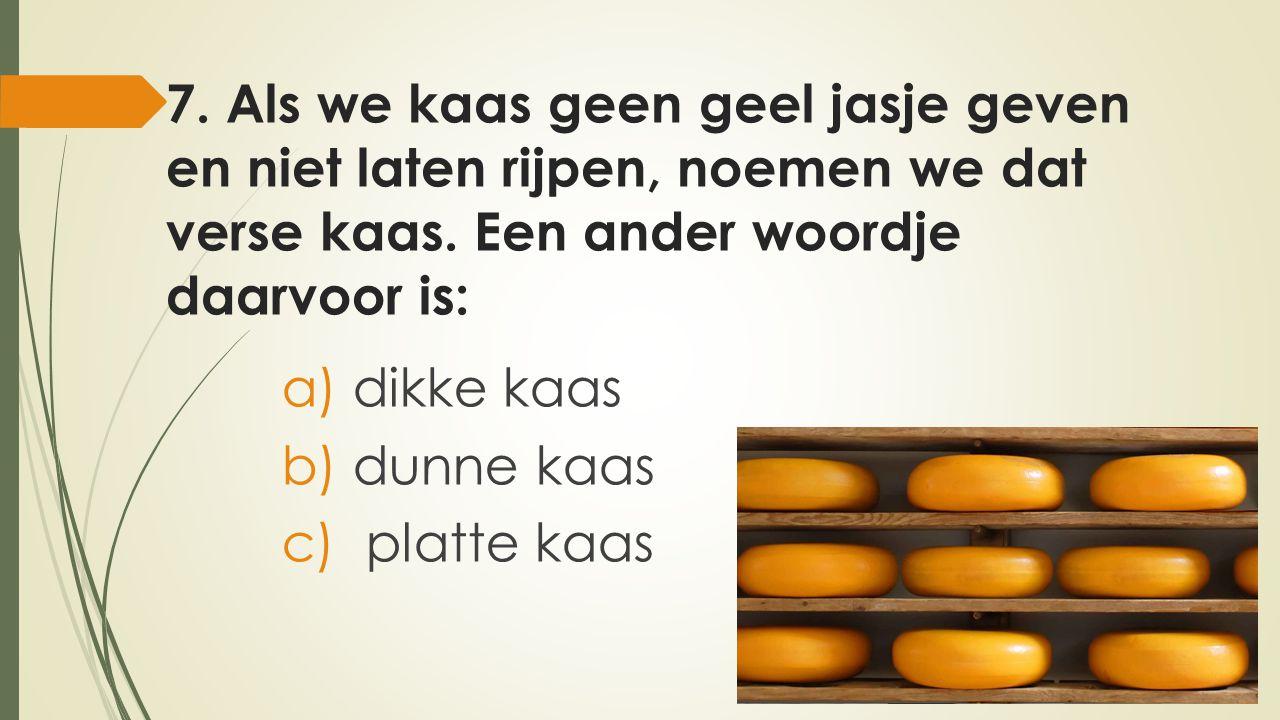 7. Als we kaas geen geel jasje geven en niet laten rijpen, noemen we dat verse kaas. Een ander woordje daarvoor is:
