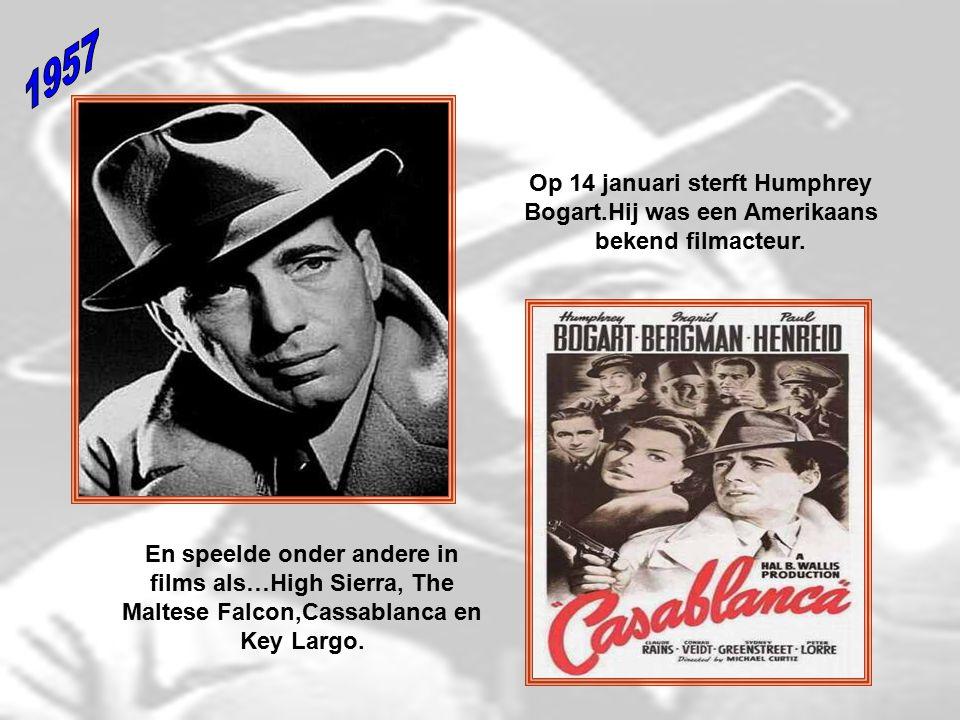 1957 Op 14 januari sterft Humphrey Bogart.Hij was een Amerikaans bekend filmacteur.