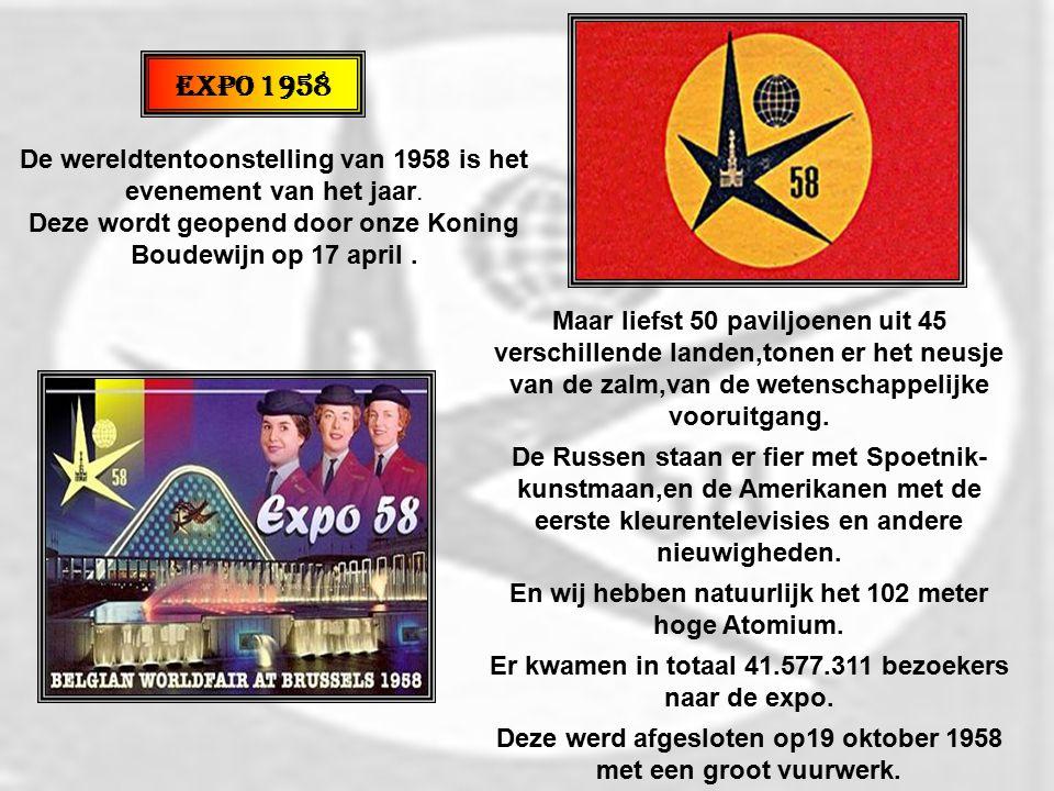 Expo 1958 De wereldtentoonstelling van 1958 is het evenement van het jaar. Deze wordt geopend door onze Koning Boudewijn op 17 april .