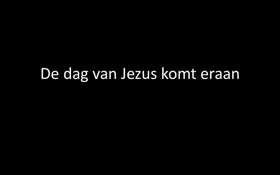 De dag van Jezus komt eraan