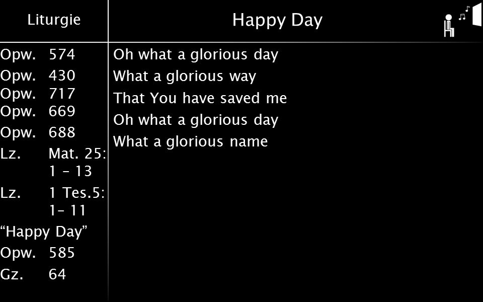 Happy Day Oh what a glorious day What a glorious way That You have saved me What a glorious name