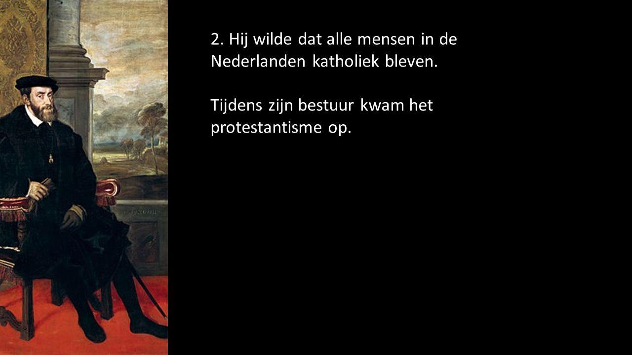 2. Hij wilde dat alle mensen in de Nederlanden katholiek bleven.