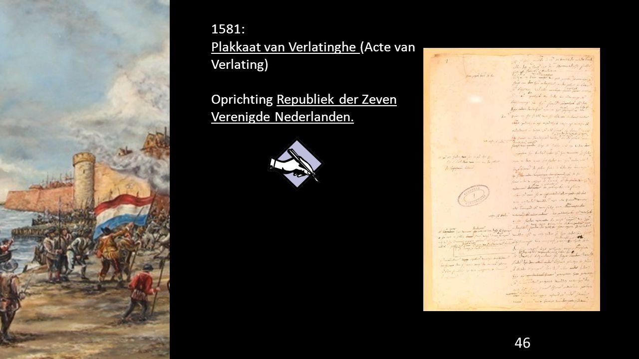 1581: Plakkaat van Verlatinghe (Acte van Verlating) Oprichting Republiek der Zeven Verenigde Nederlanden.
