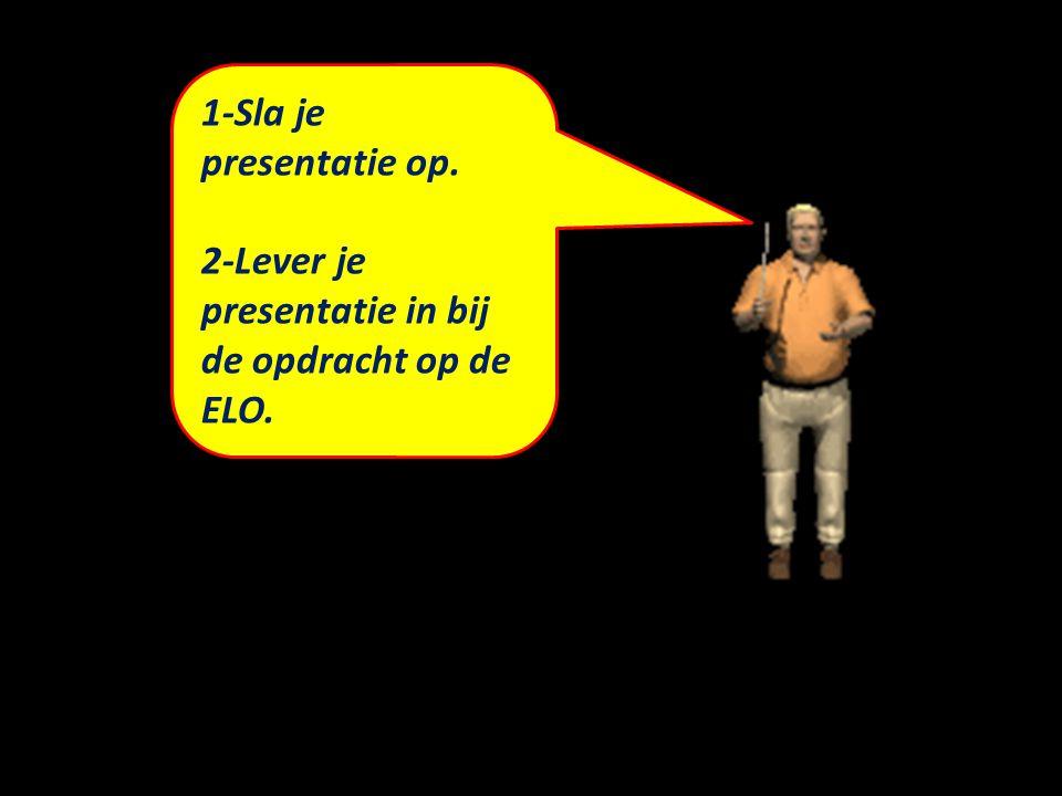 1-Sla je presentatie op. 2-Lever je presentatie in bij de opdracht op de ELO.
