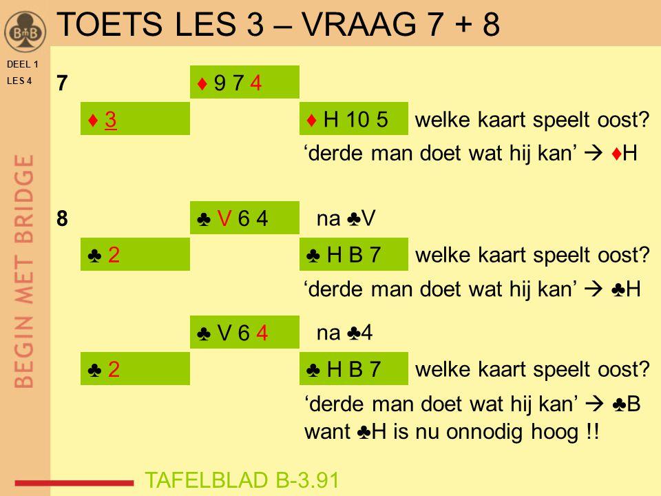 TOETS LES 3 – VRAAG 7 + 8 DEEL 1. LES 4. 7. ♦ 9 7 4. ♦ 3. ♦ H 10 5. welke kaart speelt oost 'derde man doet wat hij kan'  ♦H.