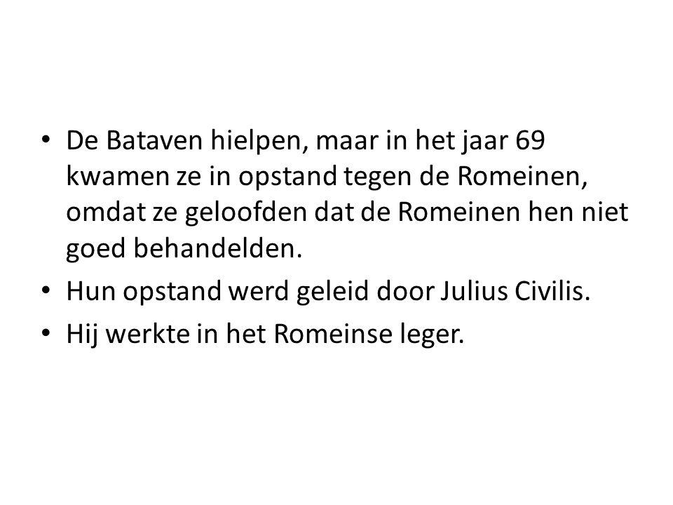 De Bataven hielpen, maar in het jaar 69 kwamen ze in opstand tegen de Romeinen, omdat ze geloofden dat de Romeinen hen niet goed behandelden.