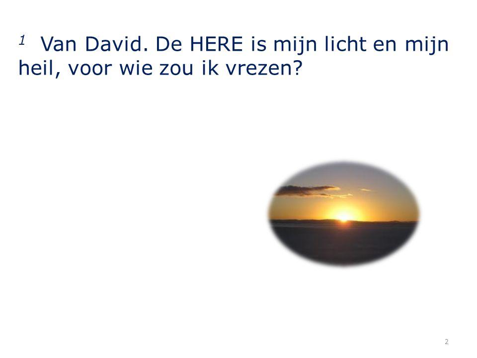 1 Van David. De HERE is mijn licht en mijn heil, voor wie zou ik vrezen