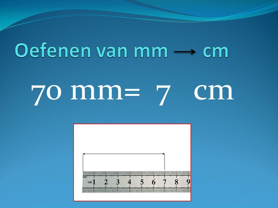 Oefenen van mm cm 70 mm= 7 cm