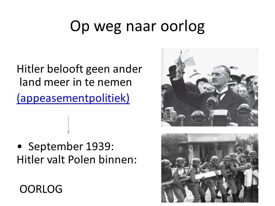 Op weg naar oorlog Hitler belooft geen ander land meer in te nemen (appeasementpolitiek) • September 1939: Hitler valt Polen binnen: OORLOG