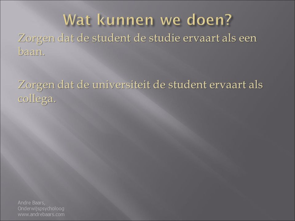 Wat kunnen we doen Zorgen dat de student de studie ervaart als een baan. Zorgen dat de universiteit de student ervaart als collega.