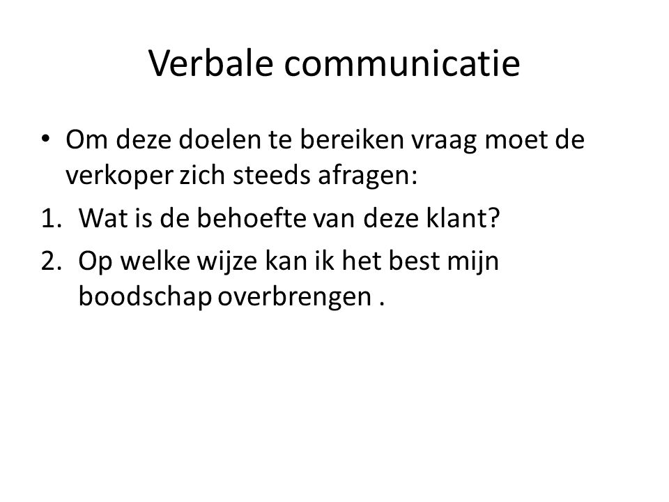 Verbale communicatie Om deze doelen te bereiken vraag moet de verkoper zich steeds afragen: Wat is de behoefte van deze klant