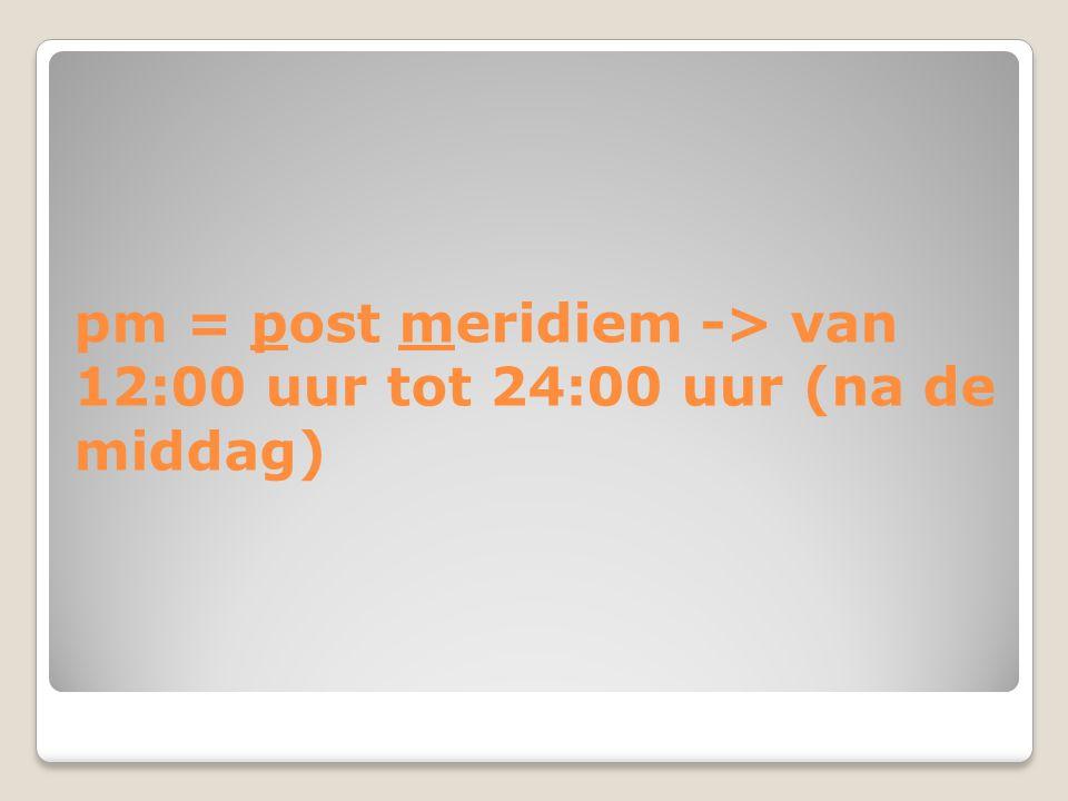 pm = post meridiem -> van 12:00 uur tot 24:00 uur (na de middag)