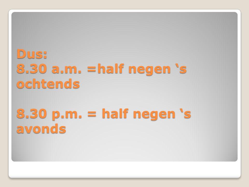 Dus: 8. 30 a. m. =half negen 's ochtends 8. 30 p. m