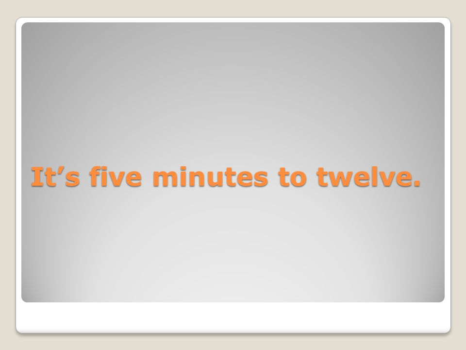 It's five minutes to twelve.