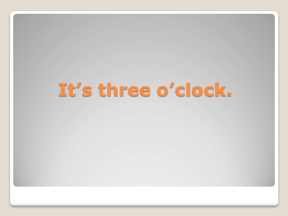 It's three o'clock.