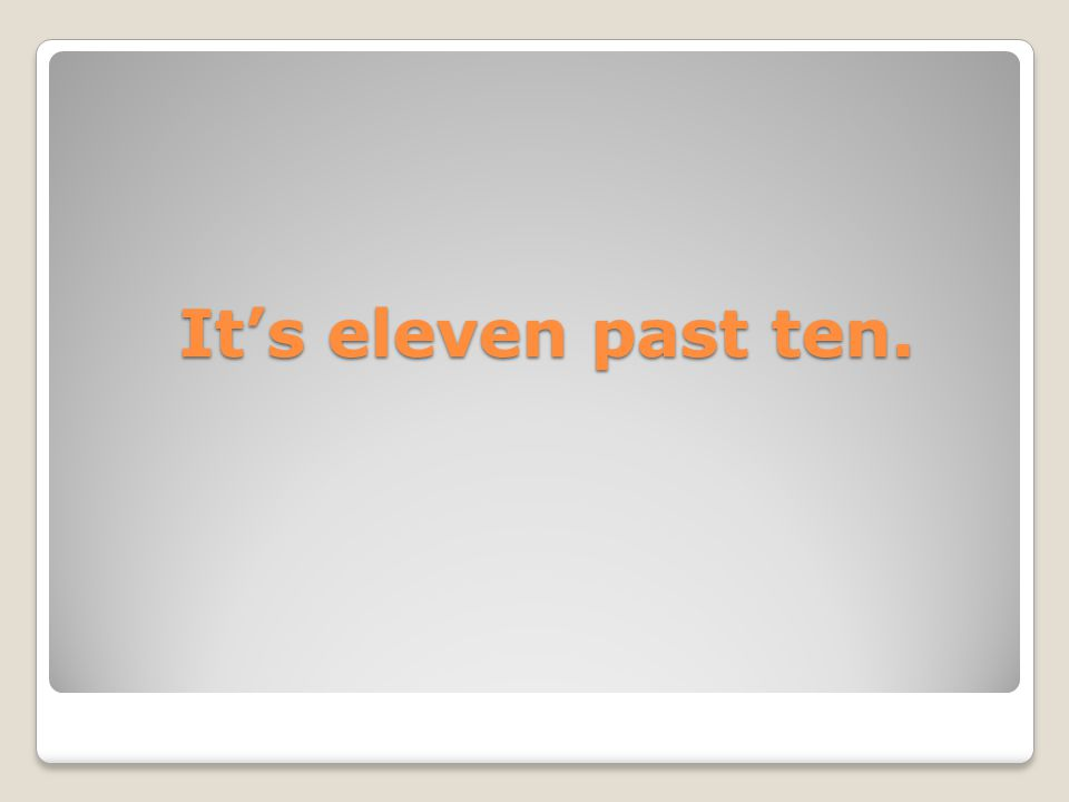 It's eleven past ten.