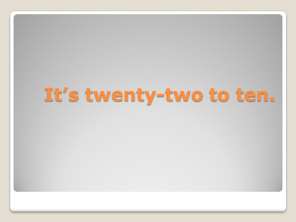 It's twenty-two to ten.