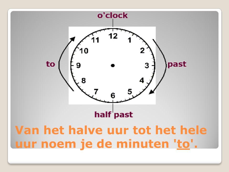 Van het halve uur tot het hele uur noem je de minuten to .