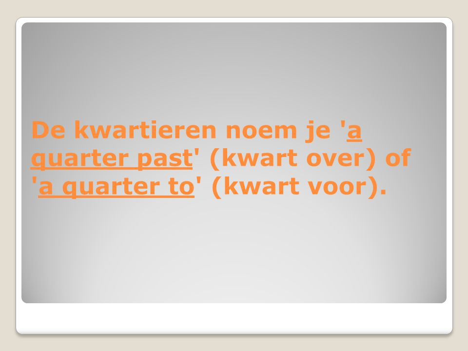 De kwartieren noem je a quarter past (kwart over) of a quarter to (kwart voor).