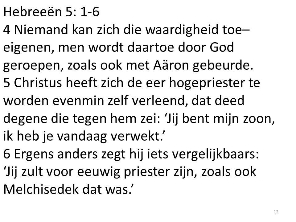 Hebreeën 5: 1-6 4 Niemand kan zich die waardigheid toe–eigenen, men wordt daartoe door God geroepen, zoals ook met Aäron gebeurde.
