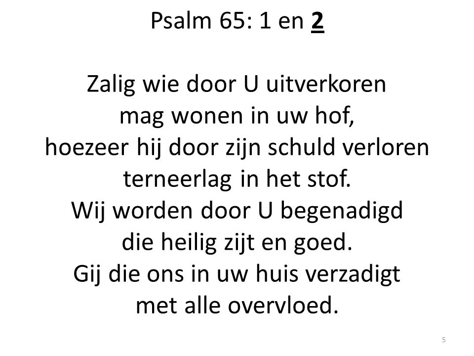 Psalm 65: 1 en 2 Zalig wie door U uitverkoren mag wonen in uw hof, hoezeer hij door zijn schuld verloren terneerlag in het stof.