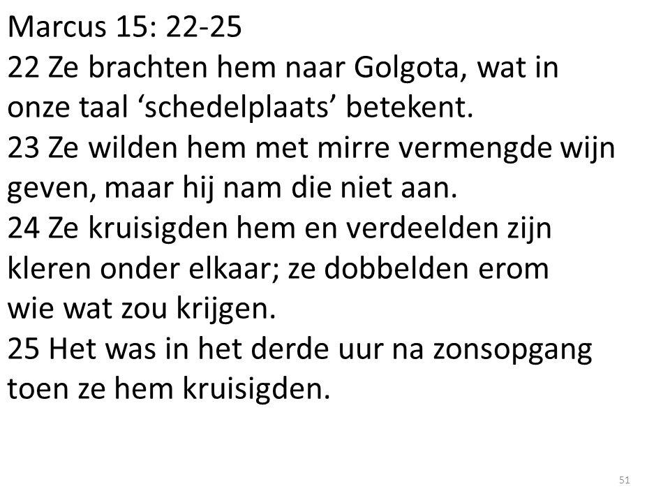 Marcus 15: 22-25 22 Ze brachten hem naar Golgota, wat in onze taal 'schedelplaats' betekent.