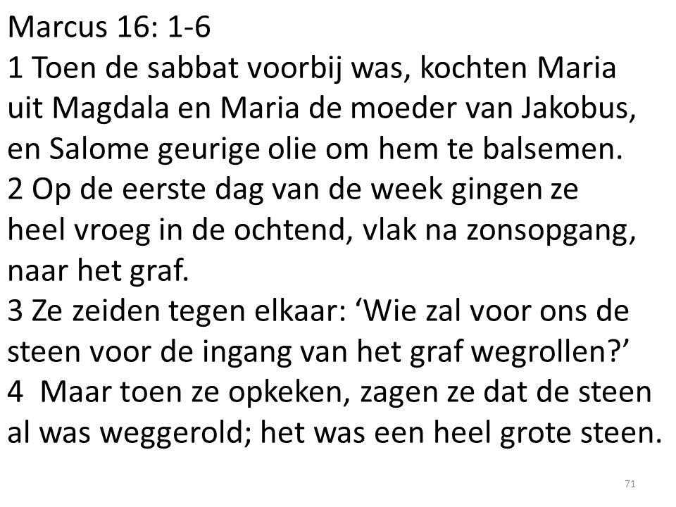 Marcus 16: 1-6 1 Toen de sabbat voorbij was, kochten Maria uit Magdala en Maria de moeder van Jakobus, en Salome geurige olie om hem te balsemen.