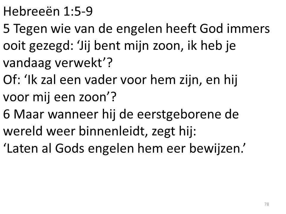 Hebreeën 1:5-9 5 Tegen wie van de engelen heeft God immers ooit gezegd: 'Jij bent mijn zoon, ik heb je vandaag verwekt'.