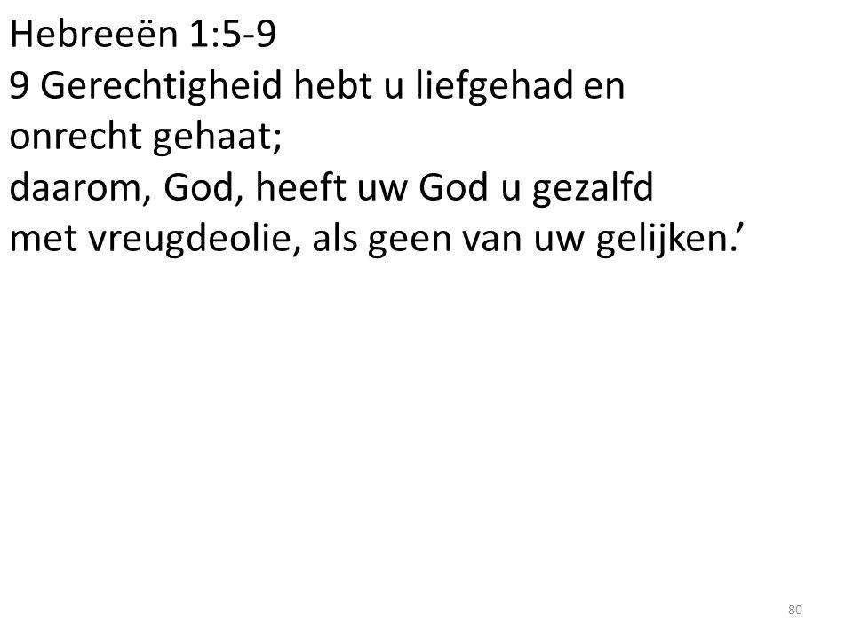 Hebreeën 1:5-9 9 Gerechtigheid hebt u liefgehad en onrecht gehaat; daarom, God, heeft uw God u gezalfd met vreugdeolie, als geen van uw gelijken.'