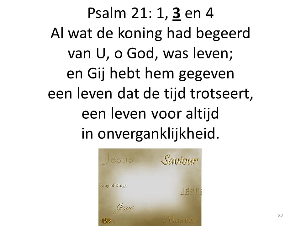Psalm 21: 1, 3 en 4 Al wat de koning had begeerd van U, o God, was leven; en Gij hebt hem gegeven een leven dat de tijd trotseert, een leven voor altijd in onverganklijkheid.
