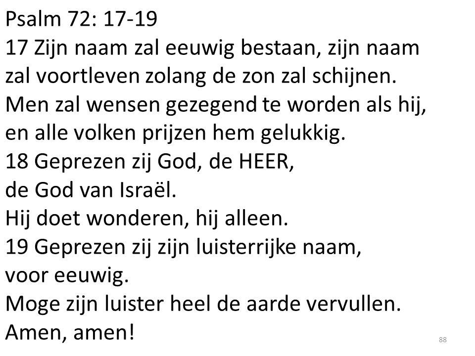 Psalm 72: 17-19 17 Zijn naam zal eeuwig bestaan, zijn naam zal voortleven zolang de zon zal schijnen.