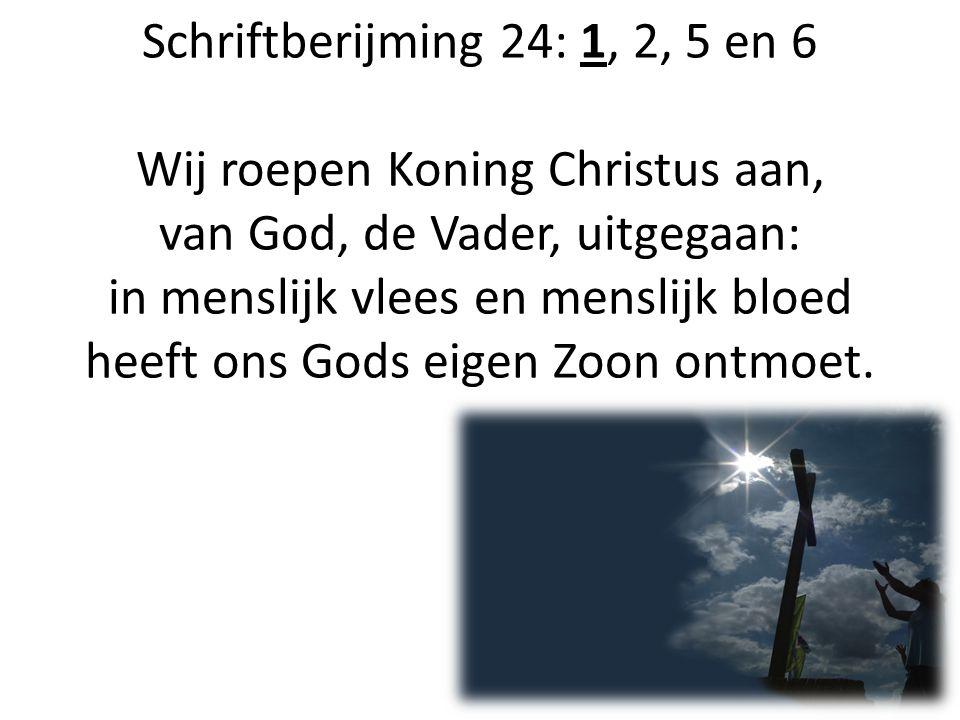 Schriftberijming 24: 1, 2, 5 en 6 Wij roepen Koning Christus aan, van God, de Vader, uitgegaan: in menslijk vlees en menslijk bloed heeft ons Gods eigen Zoon ontmoet.