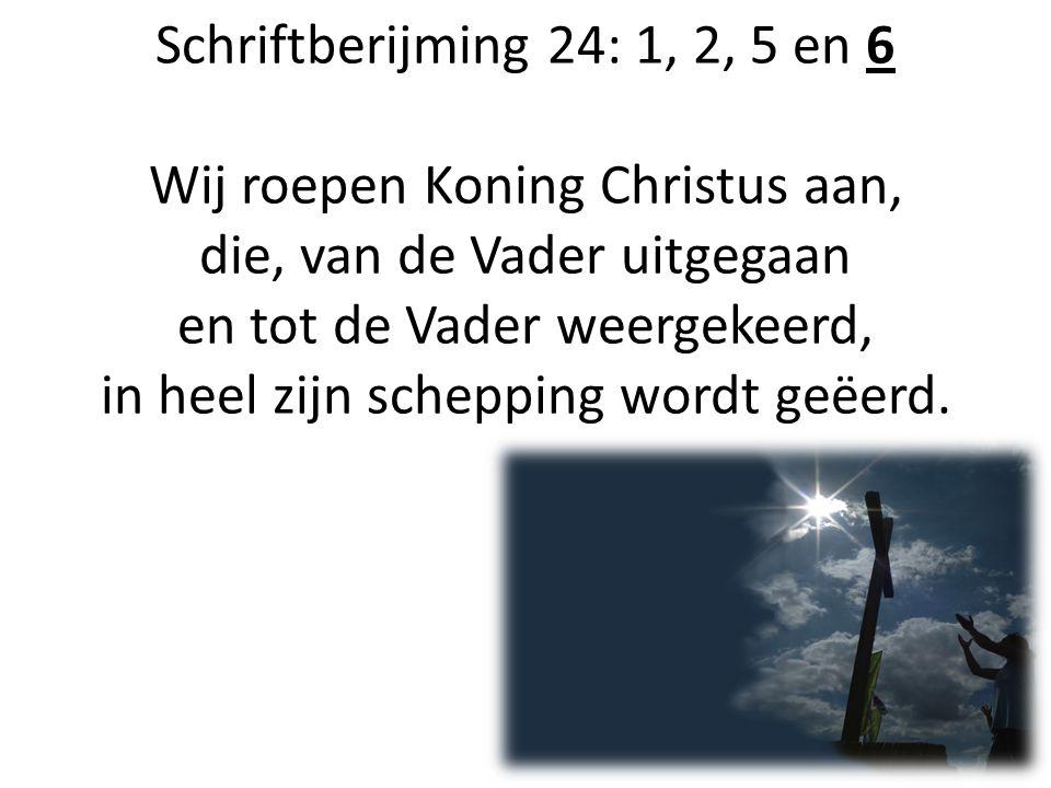 Schriftberijming 24: 1, 2, 5 en 6 Wij roepen Koning Christus aan, die, van de Vader uitgegaan en tot de Vader weergekeerd, in heel zijn schepping wordt geëerd.
