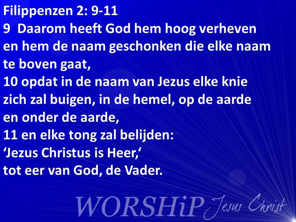 Filippenzen 2: 9-11 9 Daarom heeft God hem hoog verheven en hem de naam geschonken die elke naam te boven gaat, 10 opdat in de naam van Jezus elke knie zich zal buigen, in de hemel, op de aarde en onder de aarde, 11 en elke tong zal belijden: 'Jezus Christus is Heer,' tot eer van God, de Vader.