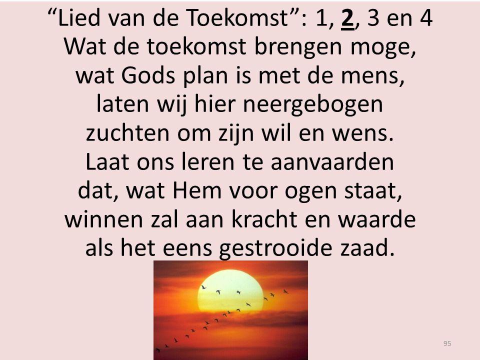 Lied van de Toekomst : 1, 2, 3 en 4 Wat de toekomst brengen moge, wat Gods plan is met de mens, laten wij hier neergebogen zuchten om zijn wil en wens.