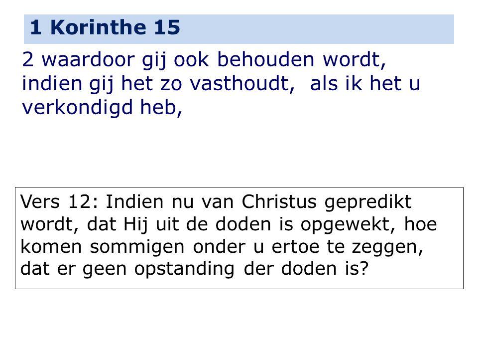 1 Korinthe 15 2 waardoor gij ook behouden wordt, indien gij het zo vasthoudt, als ik het u verkondigd heb,