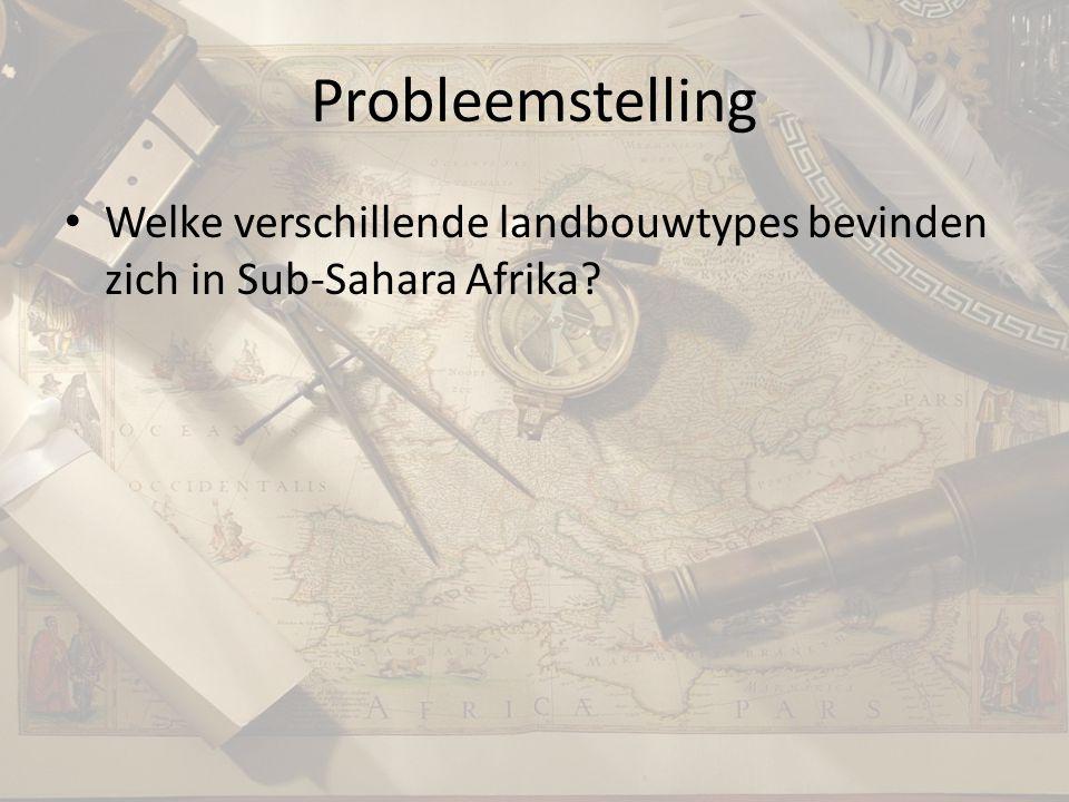 Probleemstelling Welke verschillende landbouwtypes bevinden zich in Sub-Sahara Afrika