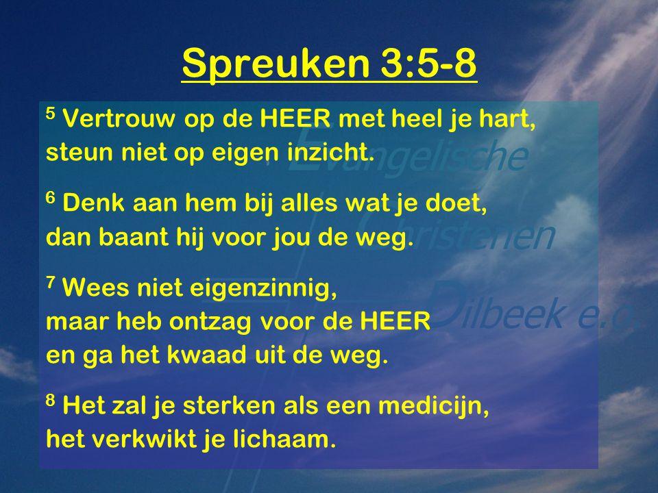 Spreuken 3:5-8 5 Vertrouw op de HEER met heel je hart,