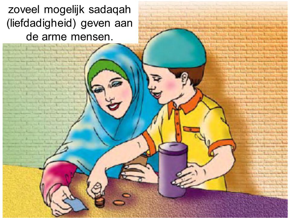 zoveel mogelijk sadaqah (liefdadigheid) geven aan de arme mensen.